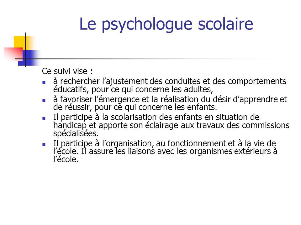 Le psychologue scolaire Ce suivi vise : à rechercher l'ajustement des conduites et des comportements éducatifs, pour ce qui concerne les adultes, à fa