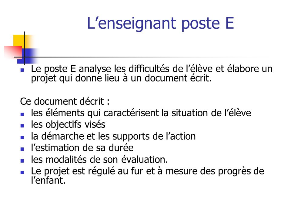 L'enseignant poste E Le poste E analyse les difficultés de l'élève et élabore un projet qui donne lieu à un document écrit. Ce document décrit : les é