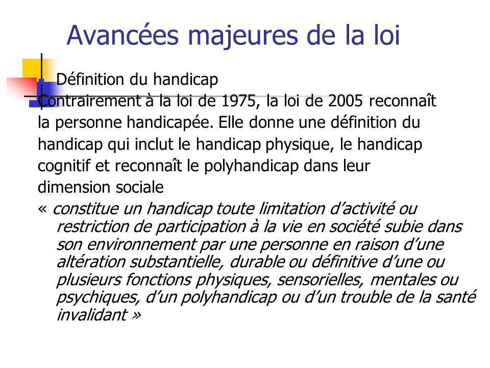 Avancées majeures de la loi Définition du handicap Contrairement à la loi de 1975, la loi de 2005 reconnaît la personne handicapée. Elle donne une déf