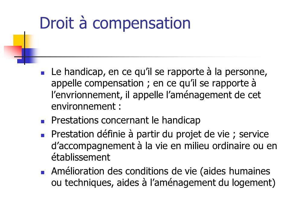 Droit à compensation Le handicap, en ce qu'il se rapporte à la personne, appelle compensation ; en ce qu'il se rapporte à l'envrionnement, il appelle
