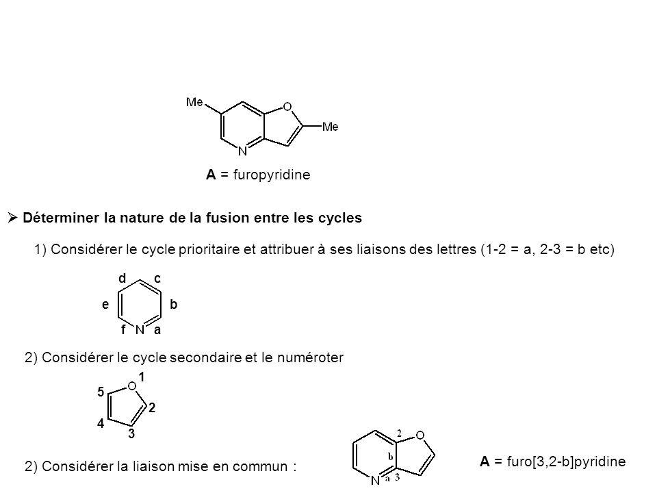 A = furopyridine  Déterminer la nature de la fusion entre les cycles 1) Considérer le cycle prioritaire et attribuer à ses liaisons des lettres (1-2 = a, 2-3 = b etc) a b cd e f 2) Considérer le cycle secondaire et le numéroter 1 3 4 5 2) Considérer la liaison mise en commun : 2 A = furo[3,2-b]pyridine