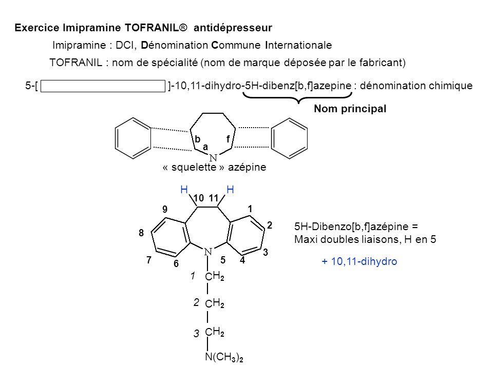 Exercice Imipramine TOFRANIL® antidépresseur 5-[ 3-( diméthylamino )propyl ]-10,11-dihydro-5H-dibenz[b,f]azepine : dénomination chimique « squelette » azépine b f 5H-Dibenzo[b,f]azépine = Maxi doubles liaisons, H en 5 1 2 3 457 9 8 6 1011 + 10,11-dihydro H H C C C N(CH 3 ) 2 H2H2 H2H2 H2H2 Imipramine : DCI, Dénomination Commune Internationale TOFRANIL : nom de spécialité (nom de marque déposée par le fabricant) Nom principal a 1 2 3
