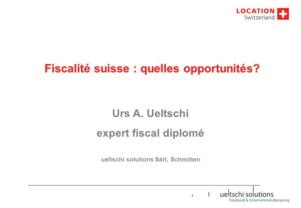 Fiscalité suisse : quelles opportunités? Urs A. Ueltschi expert fiscal diplomé ueltschi solutions Sàrl, Schmitten