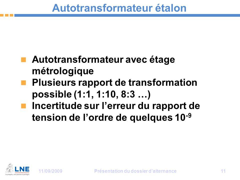 11/09/2009Présentation du dossier d'alternance 11 Autotransformateur étalon Autotransformateur avec étage métrologique Plusieurs rapport de transformation possible (1:1, 1:10, 8:3 …) Incertitude sur l'erreur du rapport de tension de l'ordre de quelques 10 -9