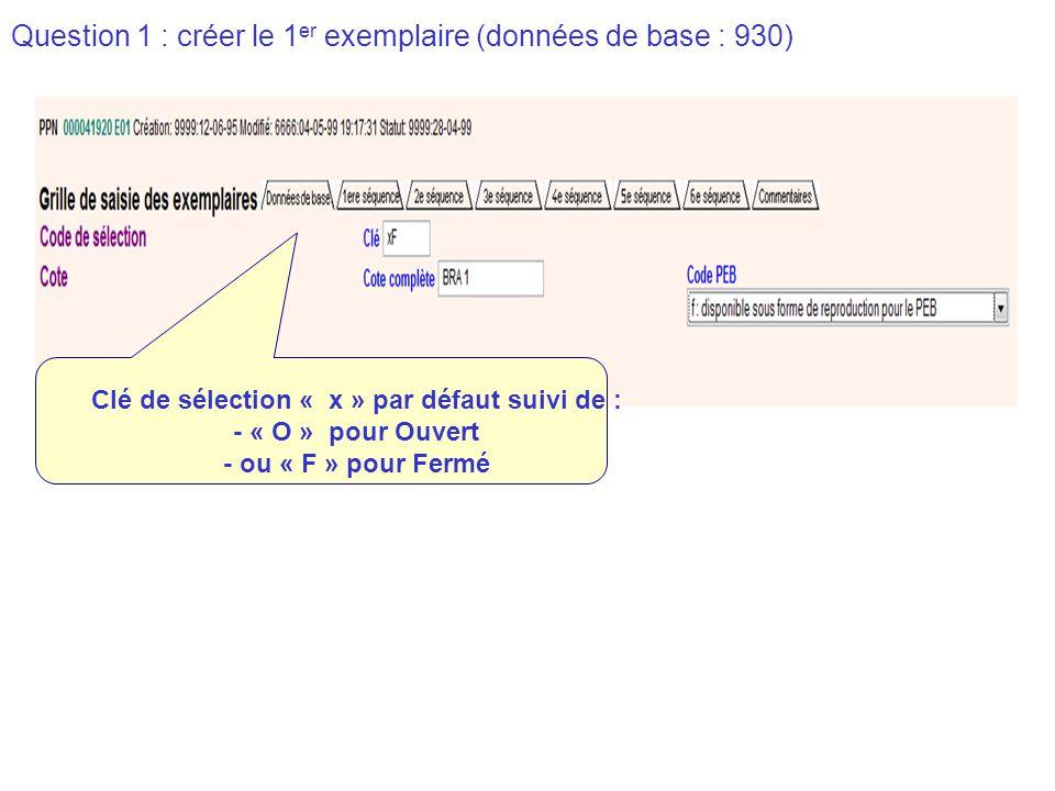 Question 1 : créer le 1 er exemplaire (données de base : 930) Clé de sélection « x » par défaut suivi de : - « O » pour Ouvert - ou « F » pour Fermé