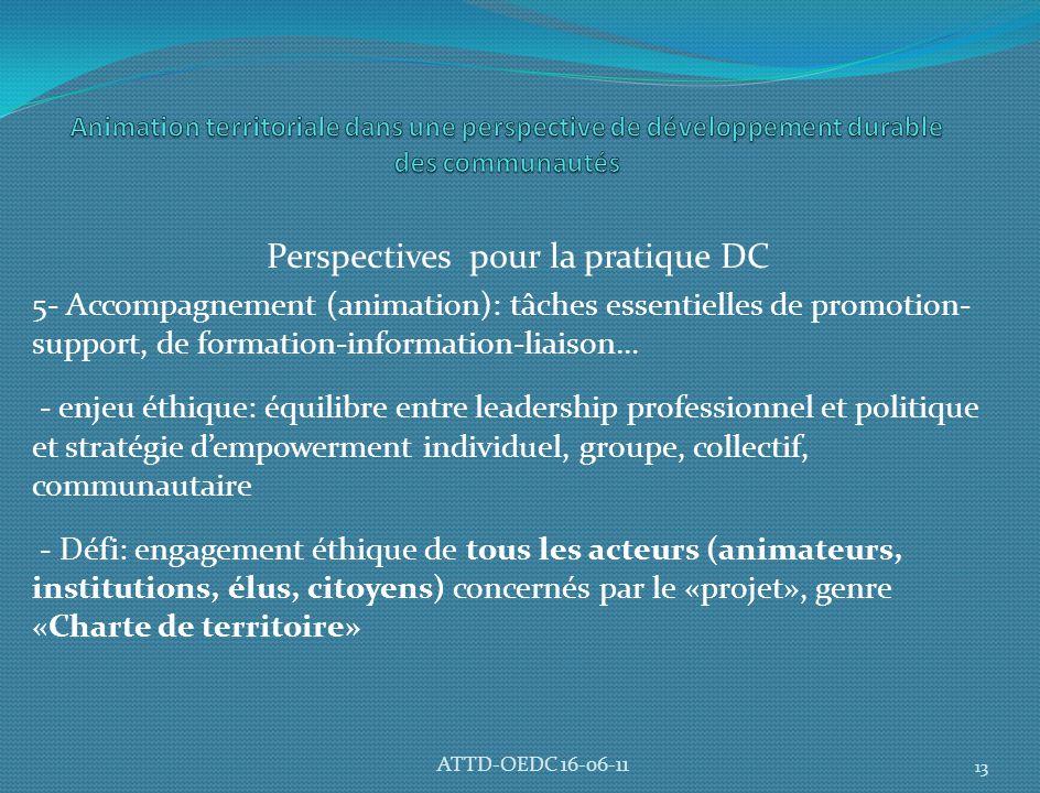 Perspectives pour la pratique DC 5- Accompagnement (animation): tâches essentielles de promotion- support, de formation-information-liaison… - enjeu éthique: équilibre entre leadership professionnel et politique et stratégie d'empowerment individuel, groupe, collectif, communautaire - Défi: engagement éthique de tous les acteurs (animateurs, institutions, élus, citoyens) concernés par le «projet», genre «Charte de territoire» 13 ATTD-OEDC 16-06-11