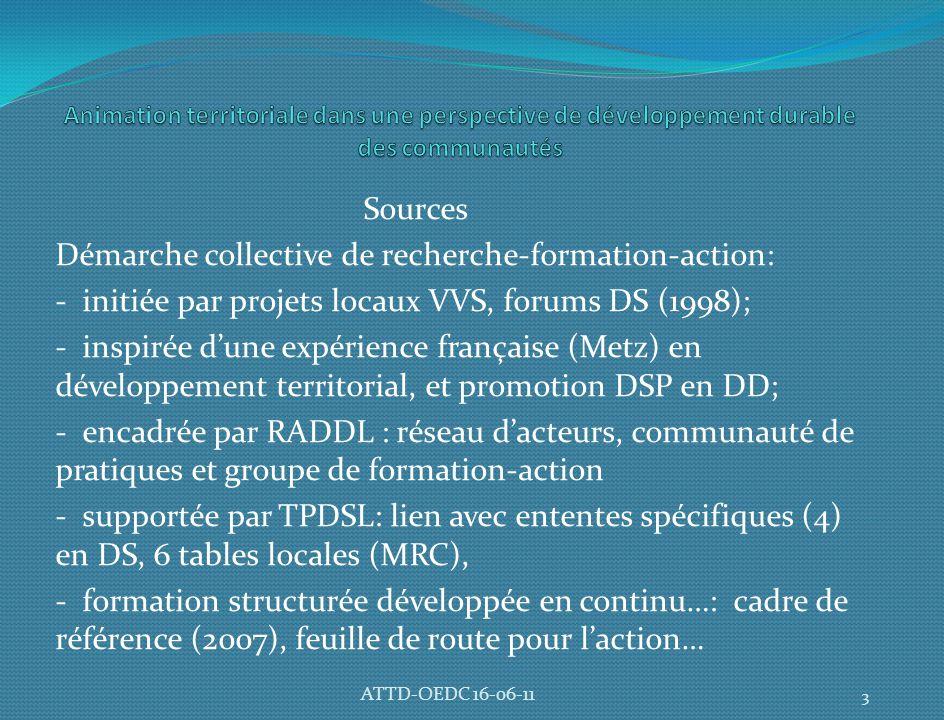 Sources Démarche collective de recherche-formation-action: - initiée par projets locaux VVS, forums DS (1998); - inspirée d'une expérience française (Metz) en développement territorial, et promotion DSP en DD; - encadrée par RADDL : réseau d'acteurs, communauté de pratiques et groupe de formation-action - supportée par TPDSL: lien avec ententes spécifiques (4) en DS, 6 tables locales (MRC), - formation structurée développée en continu…: cadre de référence (2007), feuille de route pour l'action… 3 ATTD-OEDC 16-06-11