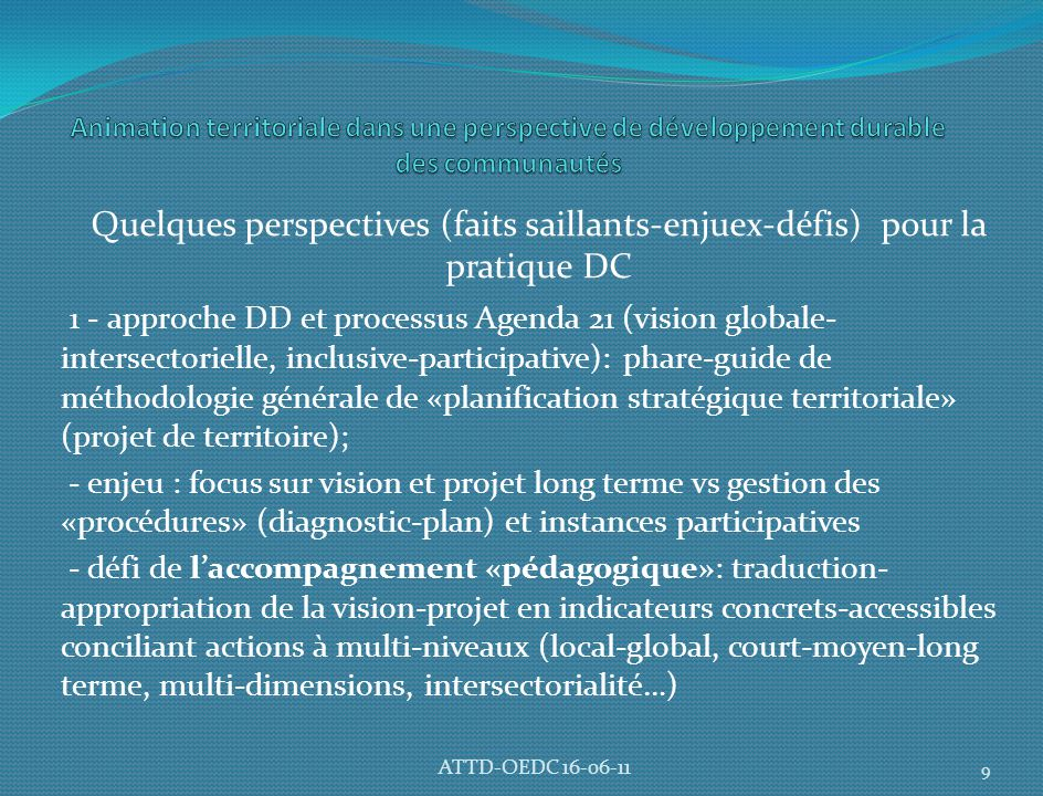 Quelques perspectives (faits saillants-enjuex-défis) pour la pratique DC 1 - approche DD et processus Agenda 21 (vision globale- intersectorielle, inclusive-participative): phare-guide de méthodologie générale de «planification stratégique territoriale» (projet de territoire); - enjeu : focus sur vision et projet long terme vs gestion des «procédures» (diagnostic-plan) et instances participatives - défi de l'accompagnement «pédagogique»: traduction- appropriation de la vision-projet en indicateurs concrets-accessibles conciliant actions à multi-niveaux (local-global, court-moyen-long terme, multi-dimensions, intersectorialité…) 9 ATTD-OEDC 16-06-11