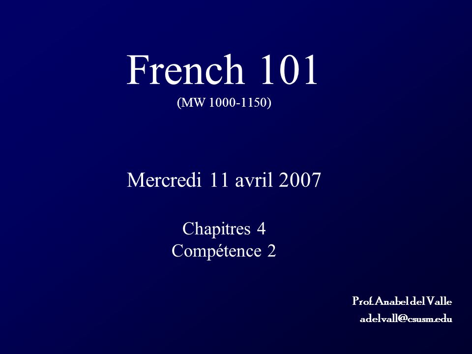 French 101 (MW 1000-1150) Mercredi 11 avril 2007 Chapitres 4 Compétence 2 Prof. Anabel del Valle adelvall@csusm.edu