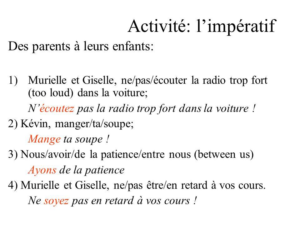 Activité: l'impératif Des parents à leurs enfants: 1)Murielle et Giselle, ne/pas/écouter la radio trop fort (too loud) dans la voiture; N'écoutez pas la radio trop fort dans la voiture .