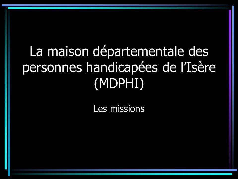 La MDPHI : missions légales « La maison départementale exerce une mission d'accueil, d'information, d'accompagnement et de conseil des personnes handicapées et de leur famille ainsi que de sensibilisation de tous les citoyens aux handicaps » Loi du 11 février 2005