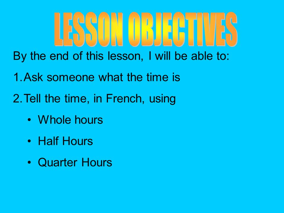 By the end of this lesson, I will be able to: 1.Ask someone what the time is 2.Tell the time, in French, using Whole hours Half Hours Quarter Hours