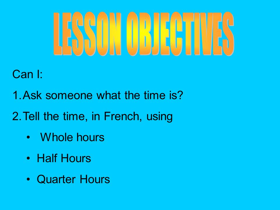 Can I: 1.Ask someone what the time is? 2.Tell the time, in French, using Whole hours Half Hours Quarter Hours