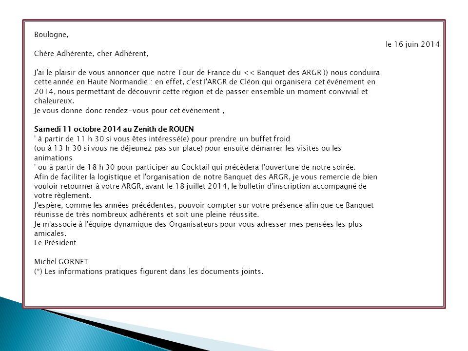 Boulogne, le 16 juin 2014 Chère Adhérente, cher Adhérent, J ai le plaisir de vous annoncer que notre Tour de France du << Banquet des ARGR )) nous conduira cette année en Haute Normandie : en effet, c est I ARGR de Cléon qui organisera cet événement en 2014, nous permettant de découvrir cette région et de passer ensemble un moment convivial et chaleureux.