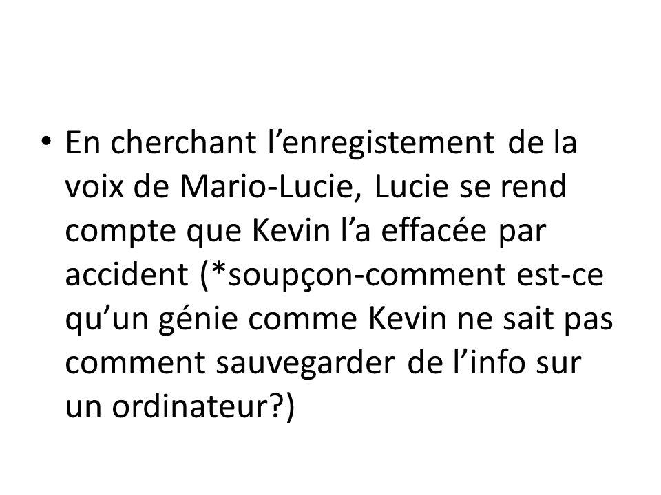 En cherchant l'enregistement de la voix de Mario-Lucie, Lucie se rend compte que Kevin l'a effacée par accident (*soupçon-comment est-ce qu'un génie comme Kevin ne sait pas comment sauvegarder de l'info sur un ordinateur )