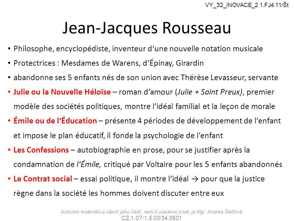 Jean-Jacques Rousseau Philosophe, encyclopédiste, inventeur d'une nouvelle notation musicale Protectrices : Mesdames de Warens, d'Épinay, Girardin abandonne ses 5 enfants nés de son union avec Thérèse Levasseur, servante Julie ou la Nouvelle Héloïse – roman d'amour (Julie + Saint Preux), premier modèle des sociétés politiques, montre l'idéal familial et la leçon de morale Émile ou de l'Éducation – présente 4 périodes de développement de l'enfant et impose le plan éducatif, il fonde la psychologie de l'enfant Les Confessions – autobiographie en prose, pour se justifier après la condamnation de l'Émile, critiqué par Voltaire pour les 5 enfants abandonnés Le Contrat social – essai politique, il montre l'idéal → pour que la justice règne dans la société les hommes doivent discuter entre eux Autorem materiálu a všech jeho částí, není-li uvedeno jinak, je Mgr.