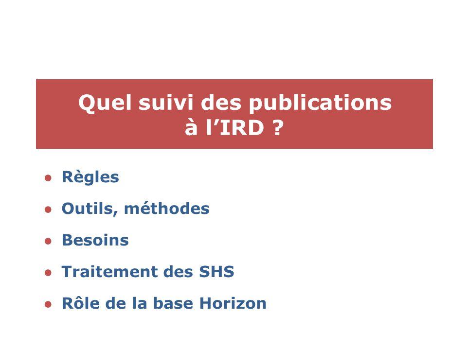 Quel suivi des publications à l'IRD ? ●Règles ●Outils, méthodes ●Besoins ●Traitement des SHS ●Rôle de la base Horizon