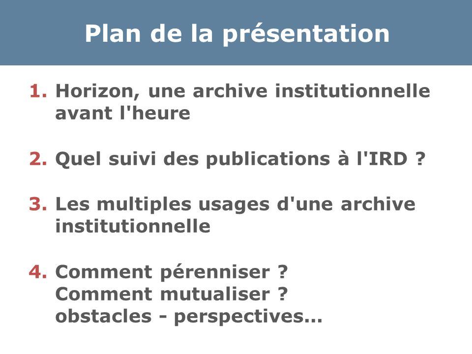 Plan de la présentation 1.Horizon, une archive institutionnelle avant l'heure 2.Quel suivi des publications à l'IRD ? 3.Les multiples usages d'une arc