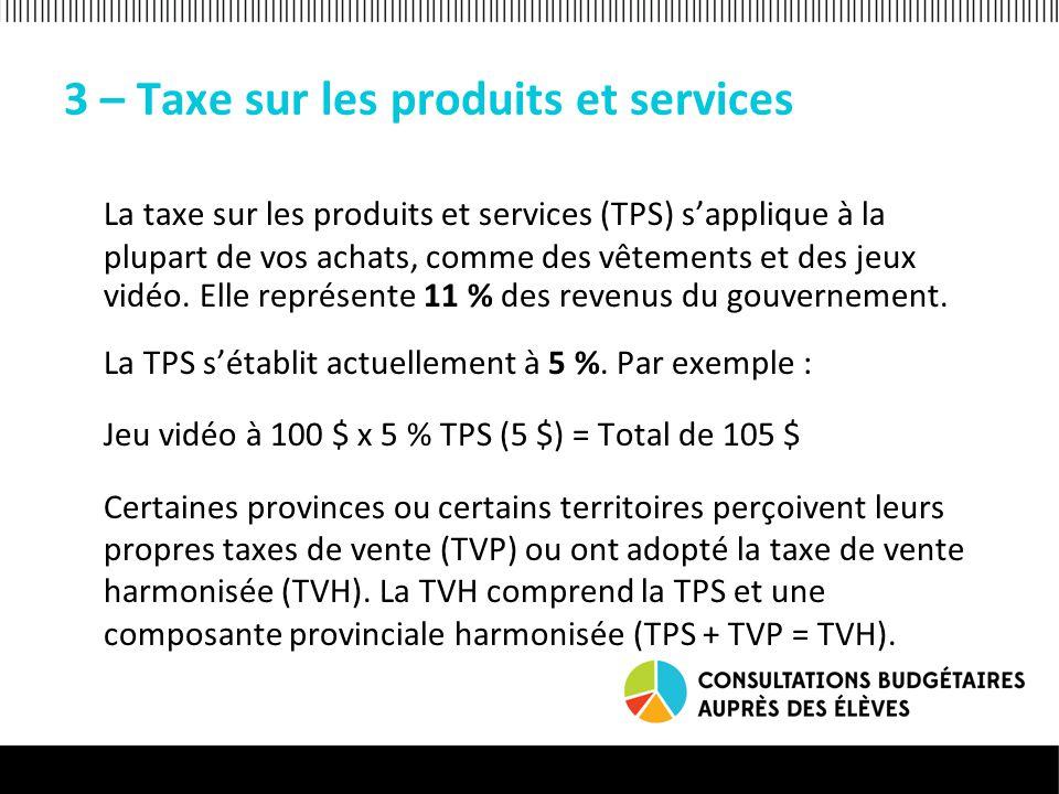 3 – Taxe sur les produits et services La taxe sur les produits et services (TPS) s'applique à la plupart de vos achats, comme des vêtements et des jeux vidéo.