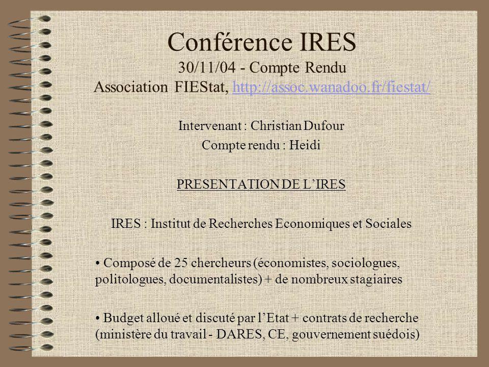 Conférence IRES 30/11/04 - Compte Rendu Association FIEStat, http://assoc.wanadoo.fr/fiestat/http://assoc.wanadoo.fr/fiestat/ Intervenant : Christian Dufour Compte rendu : Heidi PRESENTATION DE L'IRES IRES : Institut de Recherches Economiques et Sociales Composé de 25 chercheurs (économistes, sociologues, politologues, documentalistes) + de nombreux stagiaires Budget alloué et discuté par l'Etat + contrats de recherche (ministère du travail - DARES, CE, gouvernement suédois)