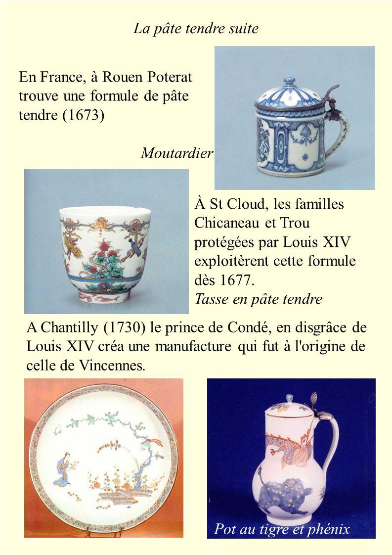 La pâte tendre suite Pot au tigre et phénix En France, à Rouen Poterat trouve une formule de pâte tendre (1673) Moutardier À St Cloud, les familles Chicaneau et Trou protégées par Louis XIV exploitèrent cette formule dès 1677.