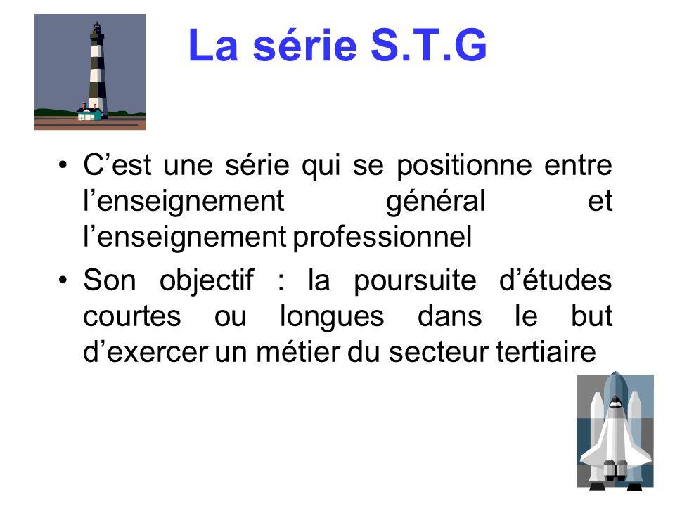 3 La série S.T.G C'est une série qui se positionne entre l'enseignement général et l'enseignement professionnel Son objectif : la poursuite d'études c