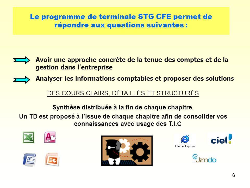 6 Le programme de terminale STG CFE permet de répondre aux questions suivantes : Avoir une approche concrète de la tenue des comptes et de la gestion