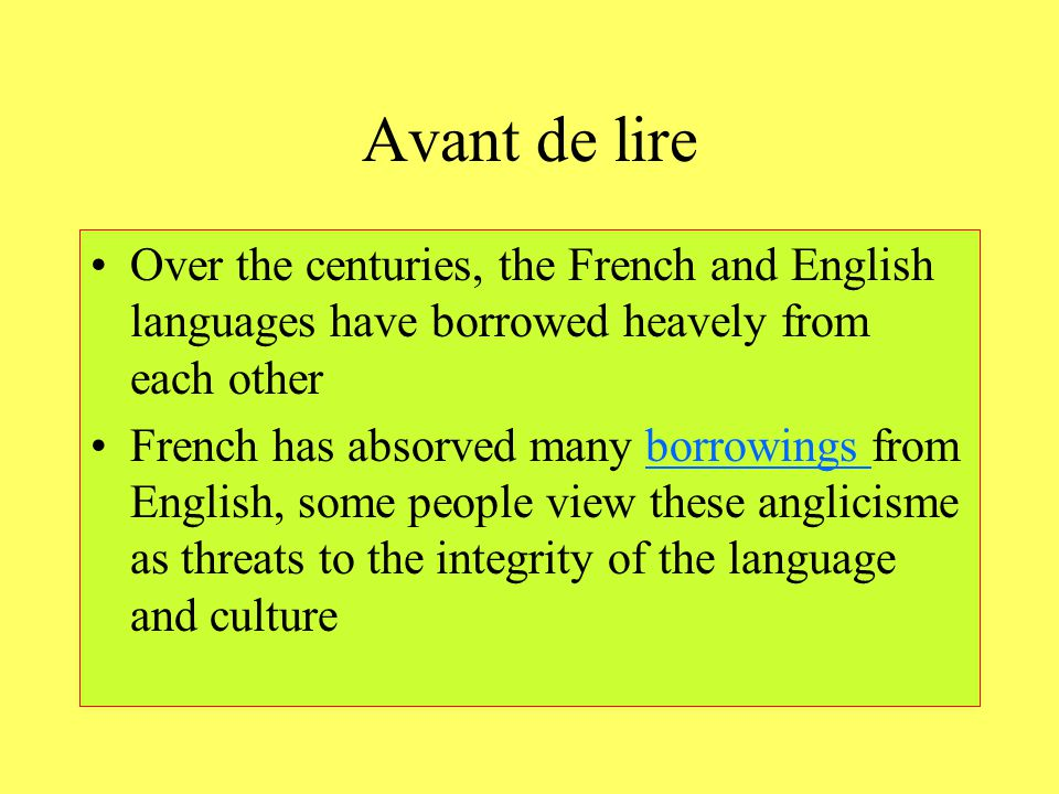 Avant de lire Over the centuries, the French and English languages have borrowed heavely from each other French has absorved many borrowings from Engl