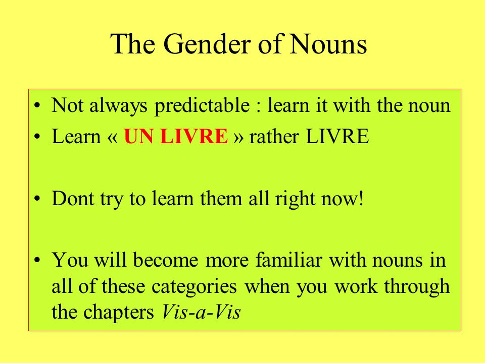 The Gender of Nouns Not always predictable : learn it with the noun Learn « UN LIVRE » rather LIVRE Dont try to learn them all right now! You will bec