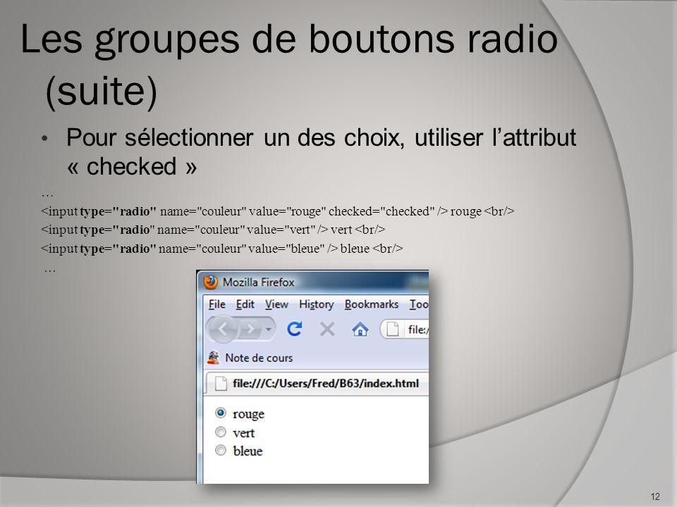 Les groupes de boutons radio (suite) Pour sélectionner un des choix, utiliser l'attribut « checked » … rouge vert bleue … 12
