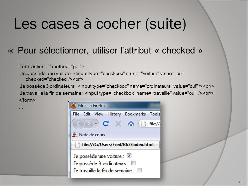 Les cases à cocher (suite)  Pour sélectionner, utiliser l'attribut « checked » … Je possède une voiture : Je possède 3 ordinateurs : Je travaille la fin de semaine : ….