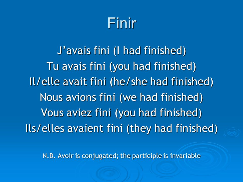 Finir J'avais fini (I had finished) Tu avais fini (you had finished) Il/elle avait fini (he/she had finished) Nous avions fini (we had finished) Vous
