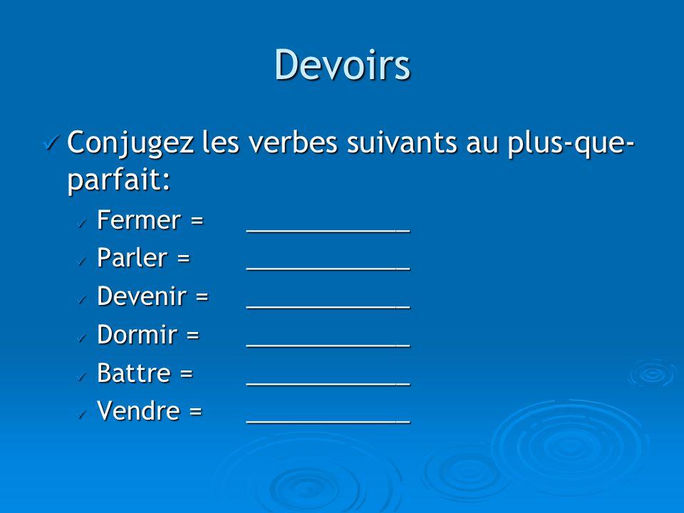 Devoirs Conjugez les verbes suivants au plus-que- parfait: Conjugez les verbes suivants au plus-que- parfait: Fermer = ____________ Fermer = ____________ Parler = ____________ Parler = ____________ Devenir = ____________ Devenir = ____________ Dormir = ____________ Dormir = ____________ Battre = ____________ Battre = ____________ Vendre = ____________ Vendre = ____________