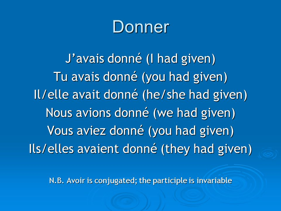 Donner J'avais donné (I had given) Tu avais donné (you had given) Il/elle avait donné (he/she had given) Nous avions donné (we had given) Vous aviez donné (you had given) Ils/elles avaient donné (they had given) N.B.