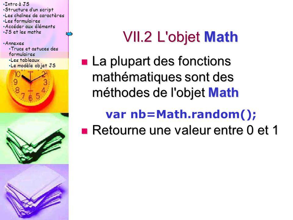 Intro à JS Intro à JS Structure d'un script Structure d'un script Les chaînes de caractères Les chaînes de caractères Les formulaires Les formulaires Accéder aux éléments Accéder aux éléments JS et les maths JS et les maths Annexes Annexes Trucs et astuces des formulaires Trucs et astuces des formulaires Les tableaux Les tableaux Le modèle objet JS Le modèle objet JS VII.2 L objet Math La plupart des fonctions mathématiques sont des méthodes de l objet Math La plupart des fonctions mathématiques sont des méthodes de l objet Math Retourne une valeur entre 0 et 1 Retourne une valeur entre 0 et 1 var nb=Math.random();