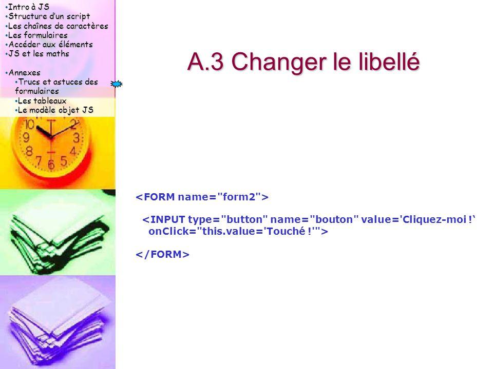 Intro à JS Intro à JS Structure d'un script Structure d'un script Les chaînes de caractères Les chaînes de caractères Les formulaires Les formulaires Accéder aux éléments Accéder aux éléments JS et les maths JS et les maths Annexes Annexes Trucs et astuces des formulaires Trucs et astuces des formulaires Les tableaux Les tableaux Le modèle objet JS Le modèle objet JS A.3 Changer le libellé <INPUT type= button name= bouton value= Cliquez-moi !' onClick= this.value= Touché ! >
