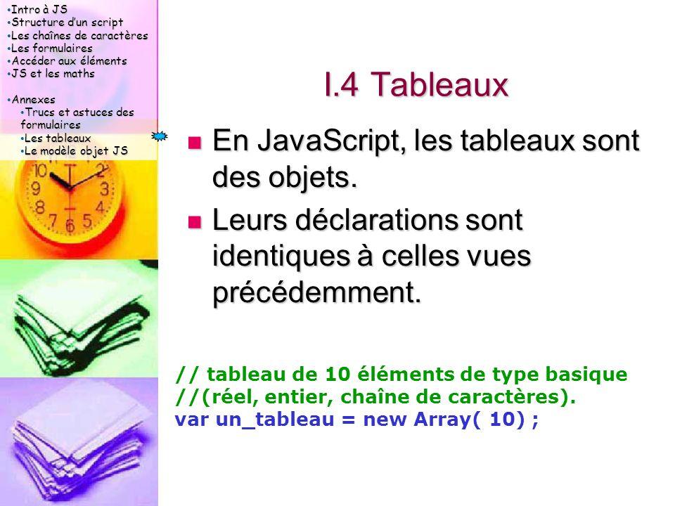 Intro à JS Intro à JS Structure d'un script Structure d'un script Les chaînes de caractères Les chaînes de caractères Les formulaires Les formulaires Accéder aux éléments Accéder aux éléments JS et les maths JS et les maths Annexes Annexes Trucs et astuces des formulaires Trucs et astuces des formulaires Les tableaux Les tableaux Le modèle objet JS Le modèle objet JS I.4 Tableaux En JavaScript, les tableaux sont des objets.