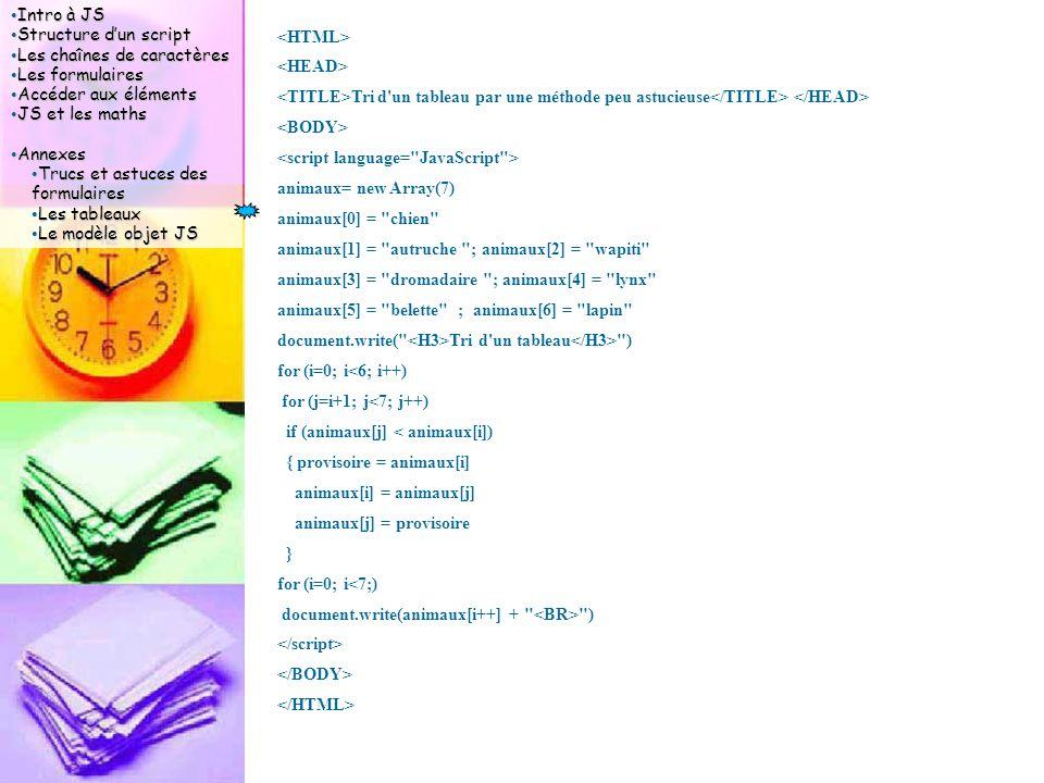 Intro à JS Intro à JS Structure d'un script Structure d'un script Les chaînes de caractères Les chaînes de caractères Les formulaires Les formulaires Accéder aux éléments Accéder aux éléments JS et les maths JS et les maths Annexes Annexes Trucs et astuces des formulaires Trucs et astuces des formulaires Les tableaux Les tableaux Le modèle objet JS Le modèle objet JS Tri d un tableau par une méthode peu astucieuse animaux= new Array(7) animaux[0] = chien animaux[1] = autruche ; animaux[2] = wapiti animaux[3] = dromadaire ; animaux[4] = lynx animaux[5] = belette ; animaux[6] = lapin document.write( Tri d un tableau ) for (i=0; i<6; i++) for (j=i+1; j<7; j++) if (animaux[j] < animaux[i]) { provisoire = animaux[i] animaux[i] = animaux[j] animaux[j] = provisoire } for (i=0; i<7;) document.write(animaux[i++] + )