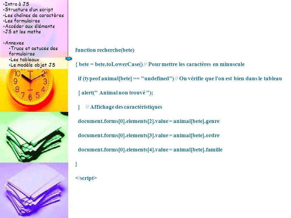 Intro à JS Intro à JS Structure d'un script Structure d'un script Les chaînes de caractères Les chaînes de caractères Les formulaires Les formulaires Accéder aux éléments Accéder aux éléments JS et les maths JS et les maths Annexes Annexes Trucs et astuces des formulaires Trucs et astuces des formulaires Les tableaux Les tableaux Le modèle objet JS Le modèle objet JS function recherche(bete) { bete = bete.toLowerCase() // Pour mettre les caractères en minuscule if (typeof animal[bete] == undefined ) // On vérifie que l on est bien dans le tableau { alert( Animal non trouvé ); } // Affichage des caractéristiques document.forms[0].elements[2].value = animal[bete].genre document.forms[0].elements[3].value = animal[bete].ordre document.forms[0].elements[4].value = animal[bete].famille }