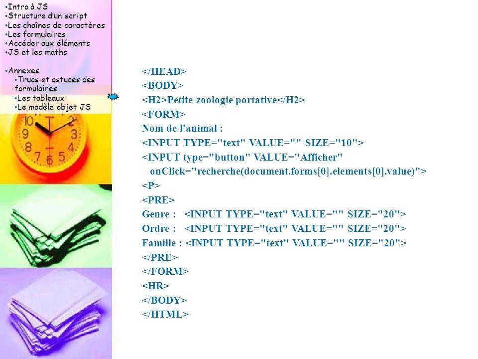 Intro à JS Intro à JS Structure d'un script Structure d'un script Les chaînes de caractères Les chaînes de caractères Les formulaires Les formulaires Accéder aux éléments Accéder aux éléments JS et les maths JS et les maths Annexes Annexes Trucs et astuces des formulaires Trucs et astuces des formulaires Les tableaux Les tableaux Le modèle objet JS Le modèle objet JS Petite zoologie portative Nom de l animal : <INPUT type= button VALUE= Afficher onClick= recherche(document.forms[0].elements[0].value) > Genre : Ordre : Famille :