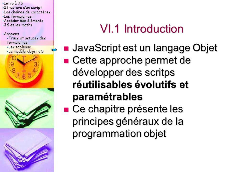 Intro à JS Intro à JS Structure d'un script Structure d'un script Les chaînes de caractères Les chaînes de caractères Les formulaires Les formulaires Accéder aux éléments Accéder aux éléments JS et les maths JS et les maths Annexes Annexes Trucs et astuces des formulaires Trucs et astuces des formulaires Les tableaux Les tableaux Le modèle objet JS Le modèle objet JS VI.1 Introduction JavaScript est un langage Objet JavaScript est un langage Objet Cette approche permet de développer des scritps réutilisables évolutifs et paramétrables Cette approche permet de développer des scritps réutilisables évolutifs et paramétrables Ce chapitre présente les principes généraux de la programmation objet Ce chapitre présente les principes généraux de la programmation objet