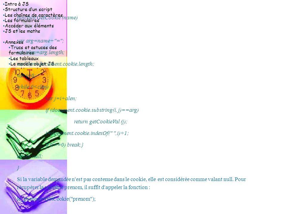 Intro à JS Intro à JS Structure d'un script Structure d'un script Les chaînes de caractères Les chaînes de caractères Les formulaires Les formulaires Accéder aux éléments Accéder aux éléments JS et les maths JS et les maths Annexes Annexes Trucs et astuces des formulaires Trucs et astuces des formulaires Les tableaux Les tableaux Le modèle objet JS Le modèle objet JS function GetCookie (name) { var arg=name+ = ; var alen=arg.length; var clen=document.cookie.length; var i=0; while (i<clen) { var j=i+alen; if (document.cookie.substring(i, j)==arg) return getCookieVal (j); i=document.cookie.indexOf( ,i)+1; if (i==0) break;} return null; } Si la variable demandée n est pas contenue dans le cookie, elle est considérée comme valant null.