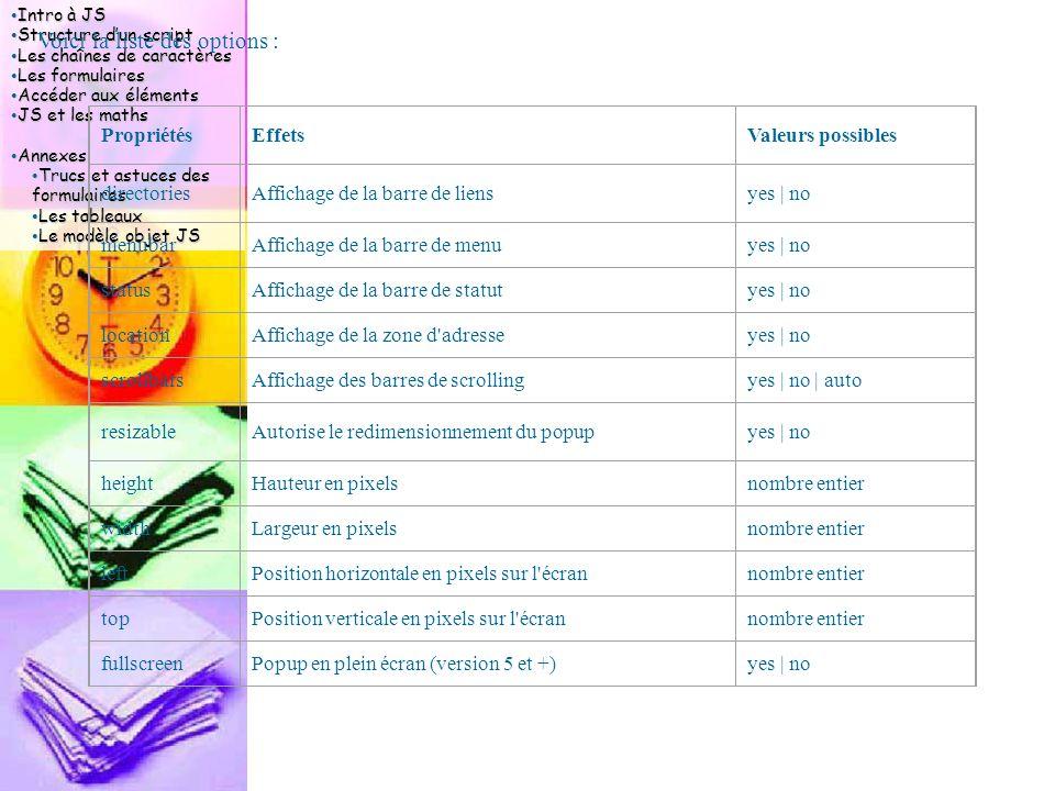 Intro à JS Intro à JS Structure d'un script Structure d'un script Les chaînes de caractères Les chaînes de caractères Les formulaires Les formulaires Accéder aux éléments Accéder aux éléments JS et les maths JS et les maths Annexes Annexes Trucs et astuces des formulaires Trucs et astuces des formulaires Les tableaux Les tableaux Le modèle objet JS Le modèle objet JS Voici la liste des options : PropriétésEffetsValeurs possibles directoriesAffichage de la barre de liensyes | no menubarAffichage de la barre de menuyes | no statusAffichage de la barre de statutyes | no locationAffichage de la zone d adresseyes | no scrollbarsAffichage des barres de scrollingyes | no | auto resizableAutorise le redimensionnement du popupyes | no heightHauteur en pixelsnombre entier widthLargeur en pixelsnombre entier leftPosition horizontale en pixels sur l écrannombre entier topPosition verticale en pixels sur l écrannombre entier fullscreenPopup en plein écran (version 5 et +)yes | no