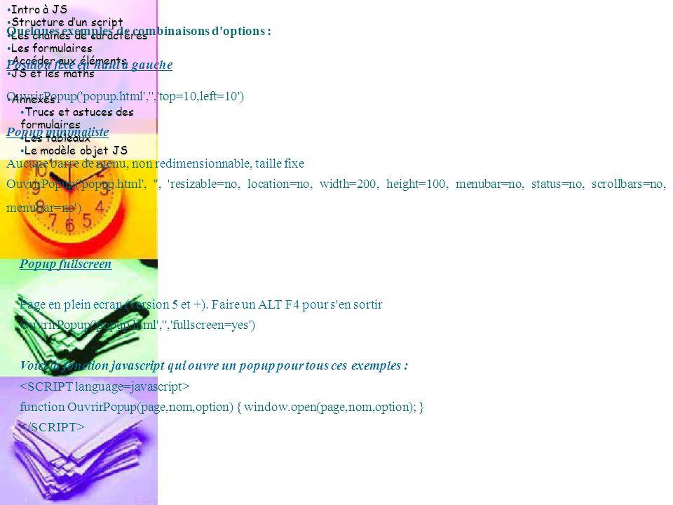 Intro à JS Intro à JS Structure d'un script Structure d'un script Les chaînes de caractères Les chaînes de caractères Les formulaires Les formulaires Accéder aux éléments Accéder aux éléments JS et les maths JS et les maths Annexes Annexes Trucs et astuces des formulaires Trucs et astuces des formulaires Les tableaux Les tableaux Le modèle objet JS Le modèle objet JS Quelques exemples de combinaisons d options : Position fixe en haut à gauche OuvrirPopup( popup.html , , top=10,left=10 ) Popup minimaliste Aucune barre de menu, non redimensionnable, taille fixe OuvrirPopup( popup.html , , resizable=no, location=no, width=200, height=100, menubar=no, status=no, scrollbars=no, menubar=no ) Popup fullscreen Page en plein ecran (version 5 et +).