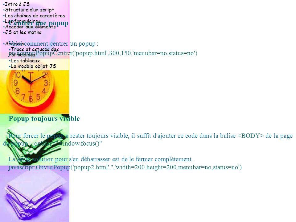 Intro à JS Intro à JS Structure d'un script Structure d'un script Les chaînes de caractères Les chaînes de caractères Les formulaires Les formulaires Accéder aux éléments Accéder aux éléments JS et les maths JS et les maths Annexes Annexes Trucs et astuces des formulaires Trucs et astuces des formulaires Les tableaux Les tableaux Le modèle objet JS Le modèle objet JS Centrer une popup Voici comment centrer un popup : javascript:PopupCentrer( popup.html ,300,150, menubar=no,status=no ) Popup toujours visible Pour forcer le popup a rester toujours visible, il suffit d ajouter ce code dans la balise de la page du popup : onblur= window.focus() La seule solution pour s en débarrasser est de le fermer complètement.