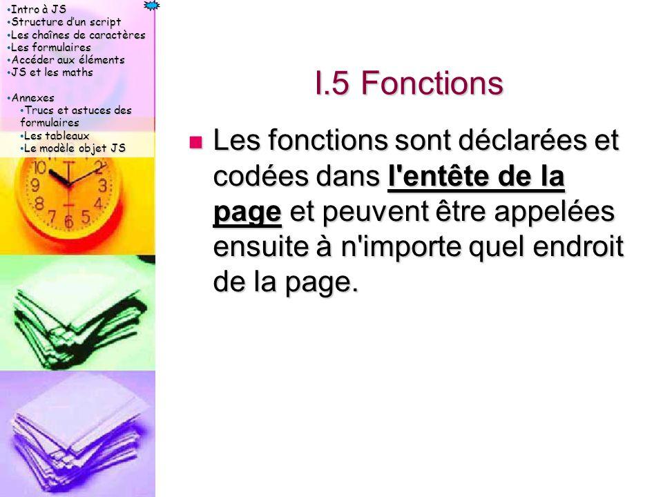 Intro à JS Intro à JS Structure d'un script Structure d'un script Les chaînes de caractères Les chaînes de caractères Les formulaires Les formulaires Accéder aux éléments Accéder aux éléments JS et les maths JS et les maths Annexes Annexes Trucs et astuces des formulaires Trucs et astuces des formulaires Les tableaux Les tableaux Le modèle objet JS Le modèle objet JS I.5 Fonctions Les fonctions sont déclarées et codées dans l entête de la page et peuvent être appelées ensuite à n importe quel endroit de la page.