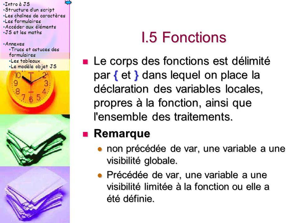 Intro à JS Intro à JS Structure d'un script Structure d'un script Les chaînes de caractères Les chaînes de caractères Les formulaires Les formulaires Accéder aux éléments Accéder aux éléments JS et les maths JS et les maths Annexes Annexes Trucs et astuces des formulaires Trucs et astuces des formulaires Les tableaux Les tableaux Le modèle objet JS Le modèle objet JS I.5 Fonctions Le corps des fonctions est délimité par { et } dans lequel on place la déclaration des variables locales, propres à la fonction, ainsi que l ensemble des traitements.