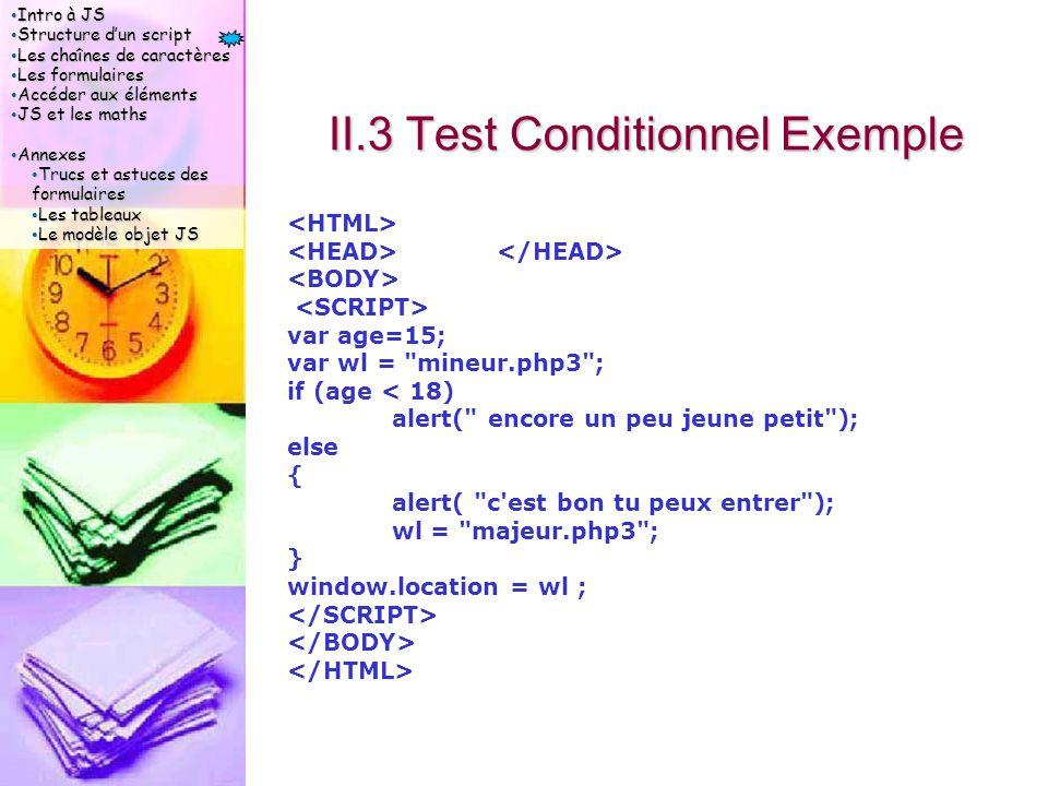 Intro à JS Intro à JS Structure d'un script Structure d'un script Les chaînes de caractères Les chaînes de caractères Les formulaires Les formulaires Accéder aux éléments Accéder aux éléments JS et les maths JS et les maths Annexes Annexes Trucs et astuces des formulaires Trucs et astuces des formulaires Les tableaux Les tableaux Le modèle objet JS Le modèle objet JS II.3 Test Conditionnel Exemple var age=15; var wl = mineur.php3 ; if (age < 18) alert( encore un peu jeune petit ); else { alert( c est bon tu peux entrer ); wl = majeur.php3 ; } window.location = wl ;