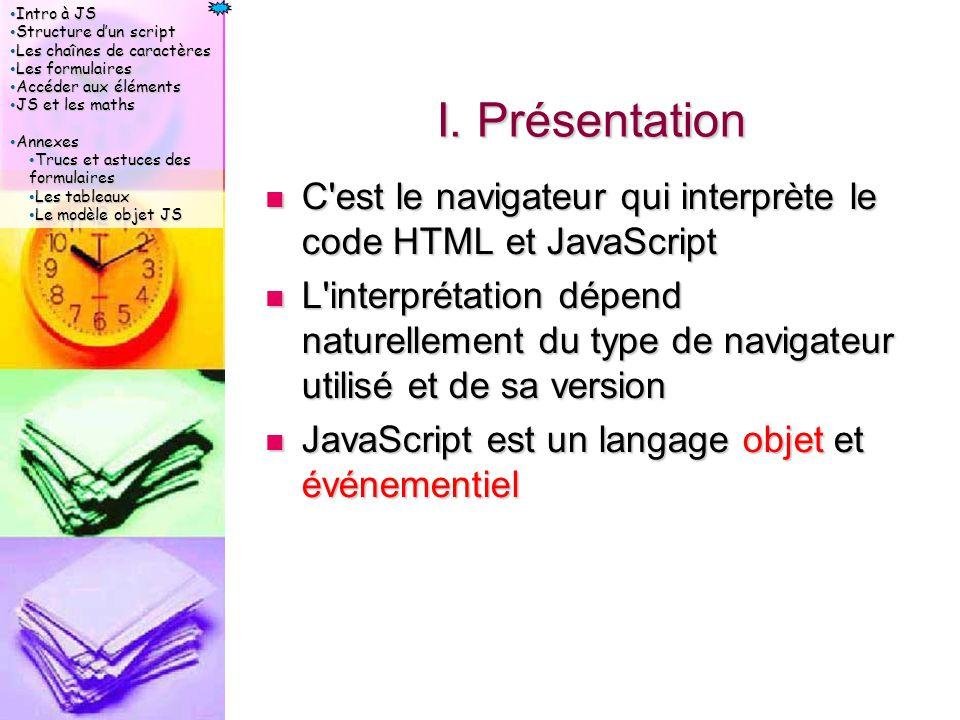 Intro à JS Intro à JS Structure d'un script Structure d'un script Les chaînes de caractères Les chaînes de caractères Les formulaires Les formulaires Accéder aux éléments Accéder aux éléments JS et les maths JS et les maths Annexes Annexes Trucs et astuces des formulaires Trucs et astuces des formulaires Les tableaux Les tableaux Le modèle objet JS Le modèle objet JS IV.2.2 Les Boutons Un bouton est défini par la balise input avec un type button Un bouton est défini par la balise input avec un type button Propriétés acceptées Propriétés acceptées name   value   defaultvalue   size   maxlength   disabled   readOnly   class   style name   value   defaultvalue   size   maxlength   disabled   readOnly   class   style Méthodes acceptées Méthodes acceptées focus   blur   click focus   blur   click Événements acceptés Événements acceptés onFocus   onBlur   onClick onFocus   onBlur   onClick L événement le plus utilisé est onClick car il détecte le clic utilisateur.