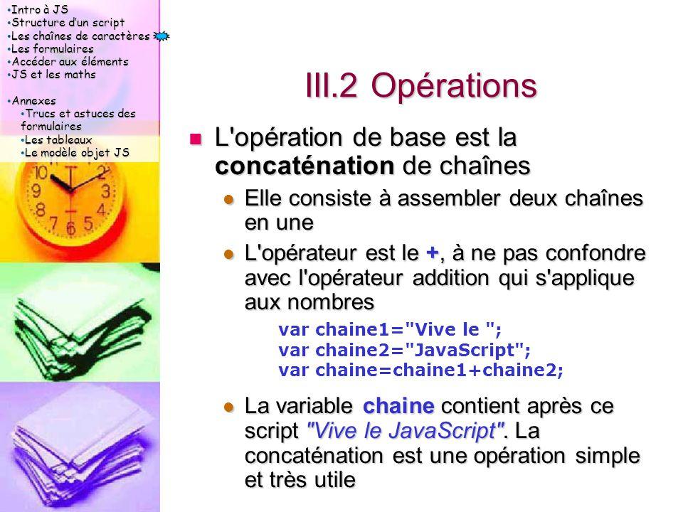 Intro à JS Intro à JS Structure d'un script Structure d'un script Les chaînes de caractères Les chaînes de caractères Les formulaires Les formulaires Accéder aux éléments Accéder aux éléments JS et les maths JS et les maths Annexes Annexes Trucs et astuces des formulaires Trucs et astuces des formulaires Les tableaux Les tableaux Le modèle objet JS Le modèle objet JS III.2 Opérations L opération de base est la concaténation de chaînes L opération de base est la concaténation de chaînes Elle consiste à assembler deux chaînes en une Elle consiste à assembler deux chaînes en une L opérateur est le +, à ne pas confondre avec l opérateur addition qui s applique aux nombres L opérateur est le +, à ne pas confondre avec l opérateur addition qui s applique aux nombres La variable chaine contient après ce script Vive le JavaScript .